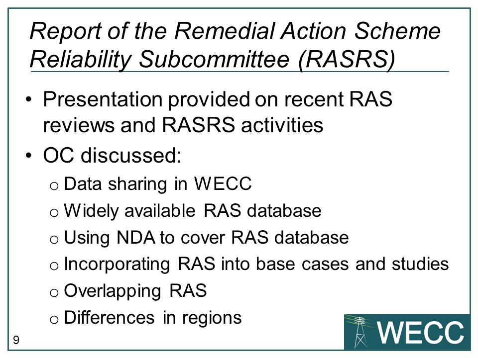 9 Presentation provided on recent RAS reviews and RASRS activities OC discussed: o Data sharing in WECC o Widely available RAS database o Using NDA to cover RAS database o Incorporating RAS into base cases and studies o Overlapping RAS o Differences in regions Report of the Remedial Action Scheme Reliability Subcommittee (RASRS)