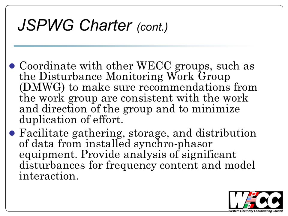 JSPWG Charter (cont.) ● Coordinate with other WECC groups, such as the Disturbance Monitoring Work Group (DMWG) to make sure recommendations from the work group are consistent with the work and direction of the group and to minimize duplication of effort.
