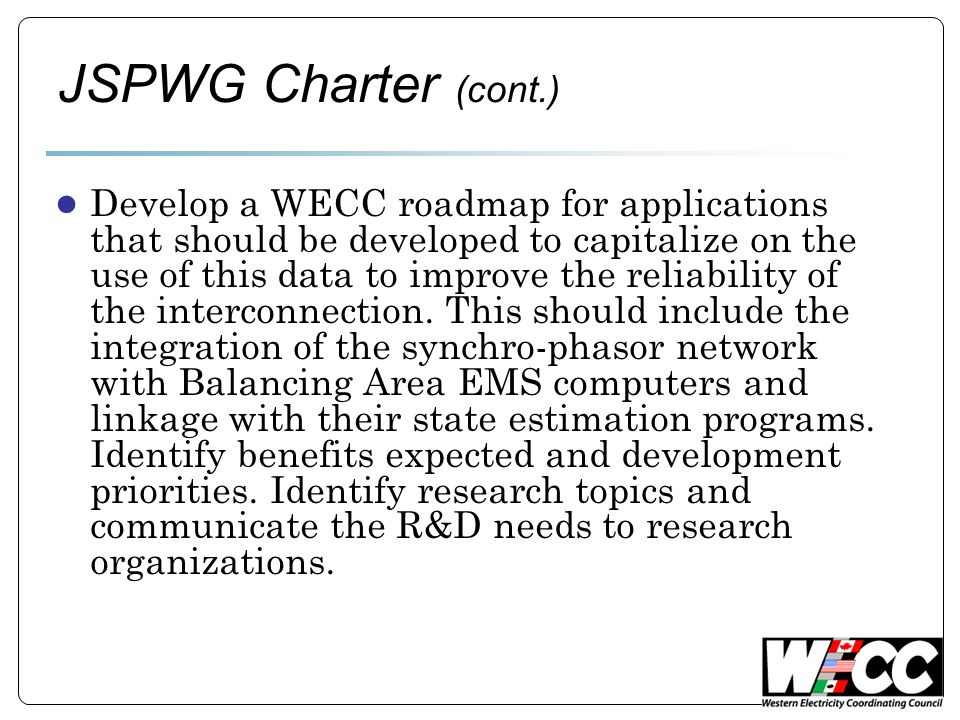 JSPWG Charter (cont.) ● Develop a WECC roadmap for applications that should be developed to capitalize on the use of this data to improve the reliability of the interconnection.