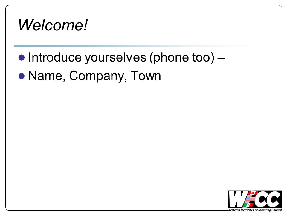 Welcome! ● Introduce yourselves (phone too) – ● Name, Company, Town