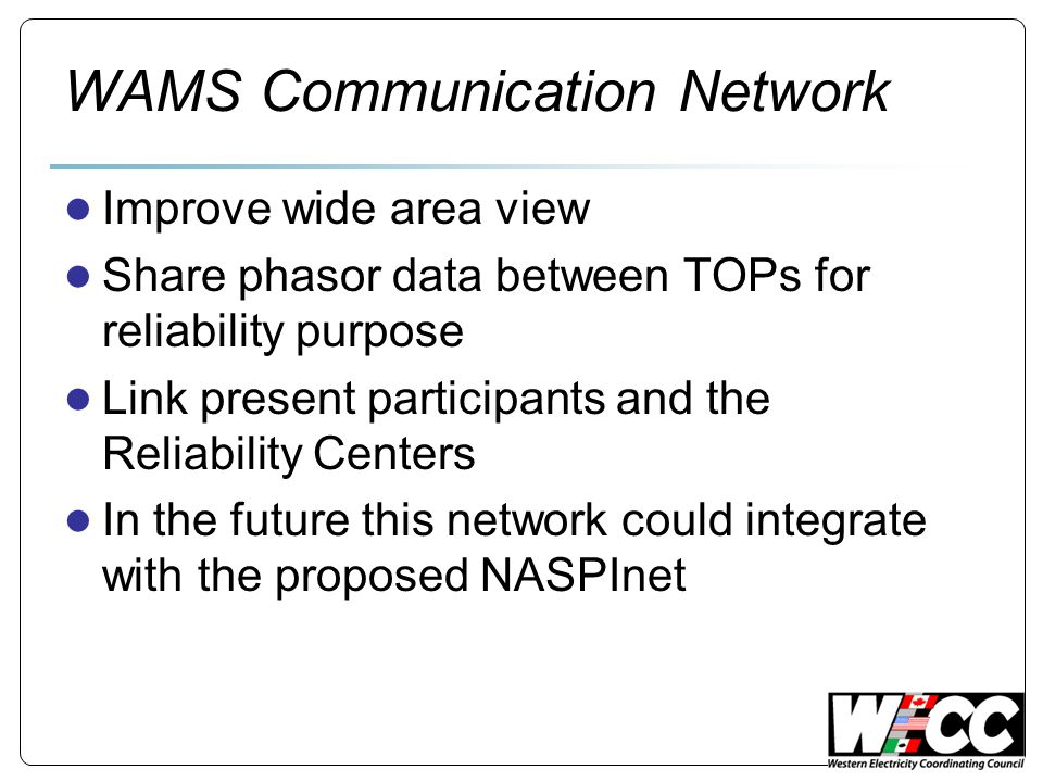 WAMS Communication Network ● Improve wide area view ● Share phasor data between TOPs for reliability purpose ● Link present participants and the Reliability Centers ● In the future this network could integrate with the proposed NASPInet