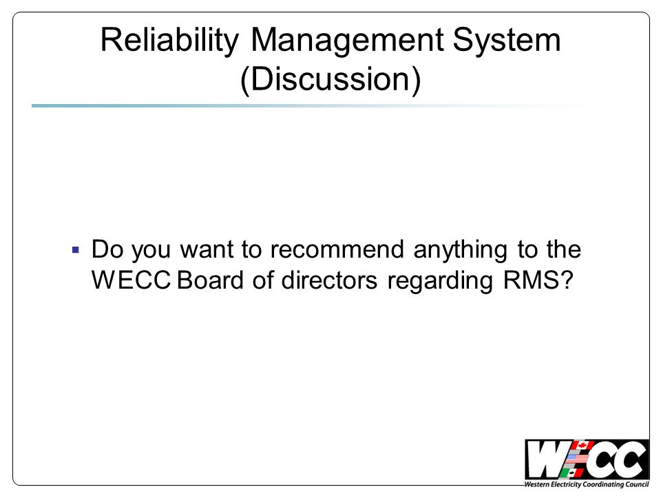 Reliability Management System (Discussion)  Do you want to recommend anything to the WECC Board of directors regarding RMS