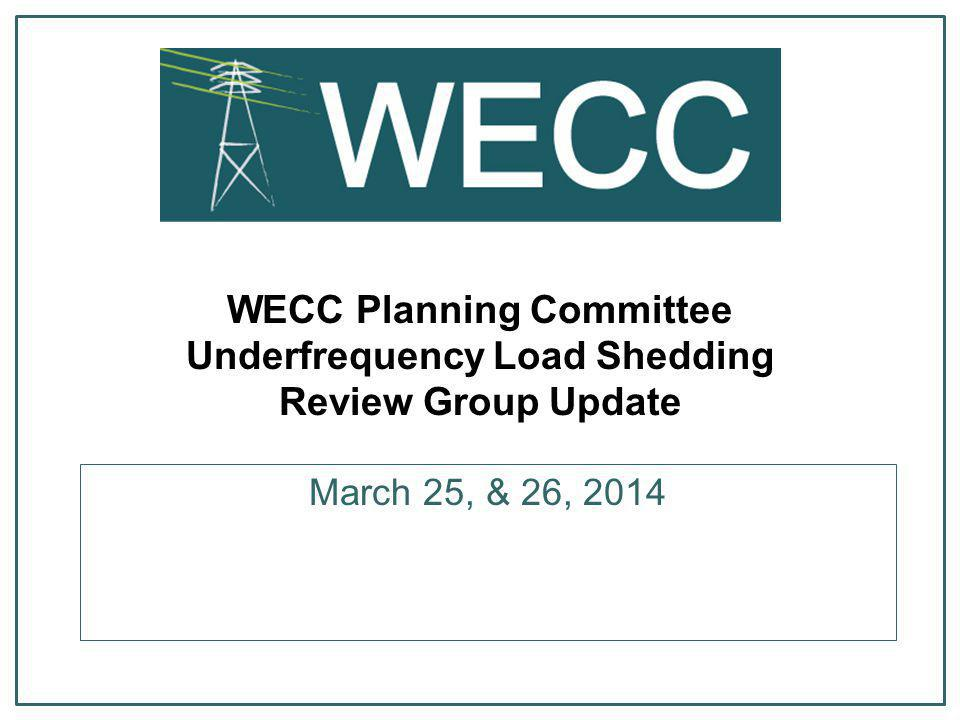 WECC Planning Committee Underfrequency Load Shedding Review Group Update March 25, & 26, 2014