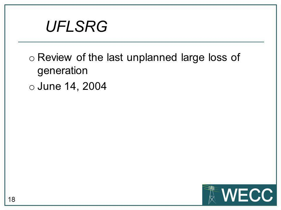 18 o Review of the last unplanned large loss of generation o June 14, 2004 UFLSRG