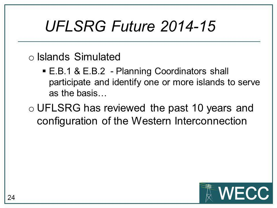 24 o Islands Simulated  E.B.1 & E.B.2 - Planning Coordinators shall participate and identify one or more islands to serve as the basis… o UFLSRG has