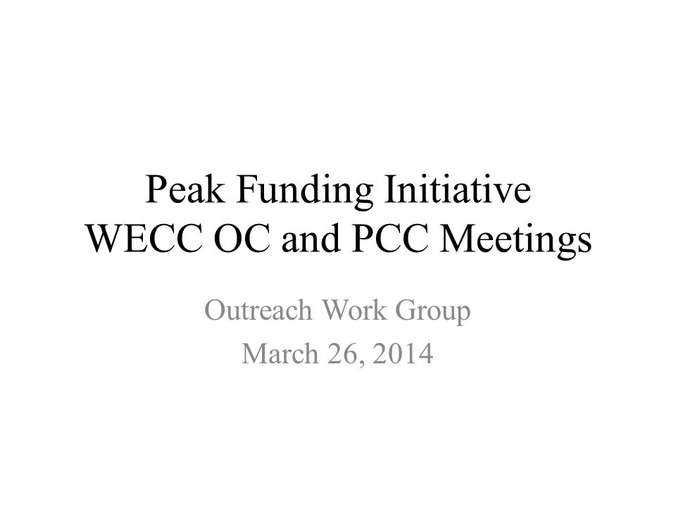 Peak Funding Initiative WECC OC and PCC Meetings Outreach Work Group March 26, 2014