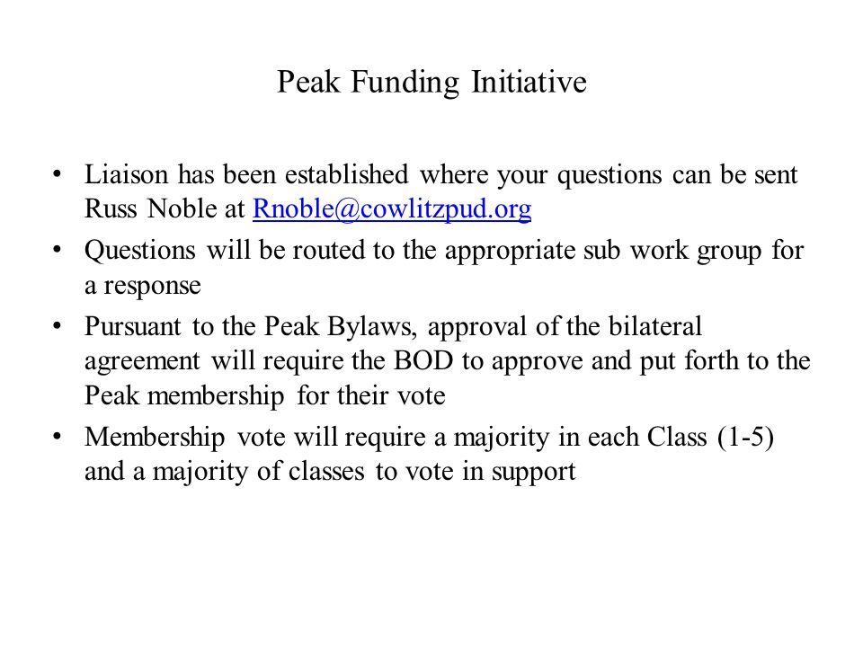 Peak Funding Initiative Liaison has been established where your questions can be sent Russ Noble at Rnoble@cowlitzpud.orgRnoble@cowlitzpud.org Questions will be routed to the appropriate sub work group for a response Pursuant to the Peak Bylaws, approval of the bilateral agreement will require the BOD to approve and put forth to the Peak membership for their vote Membership vote will require a majority in each Class (1-5) and a majority of classes to vote in support