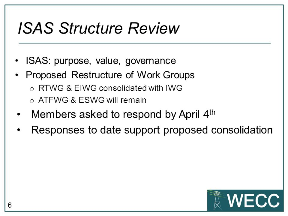 6 ISAS: purpose, value, governance Proposed Restructure of Work Groups o RTWG & EIWG consolidated with IWG o ATFWG & ESWG will remain Members asked to respond by April 4 th Responses to date support proposed consolidation ISAS Structure Review