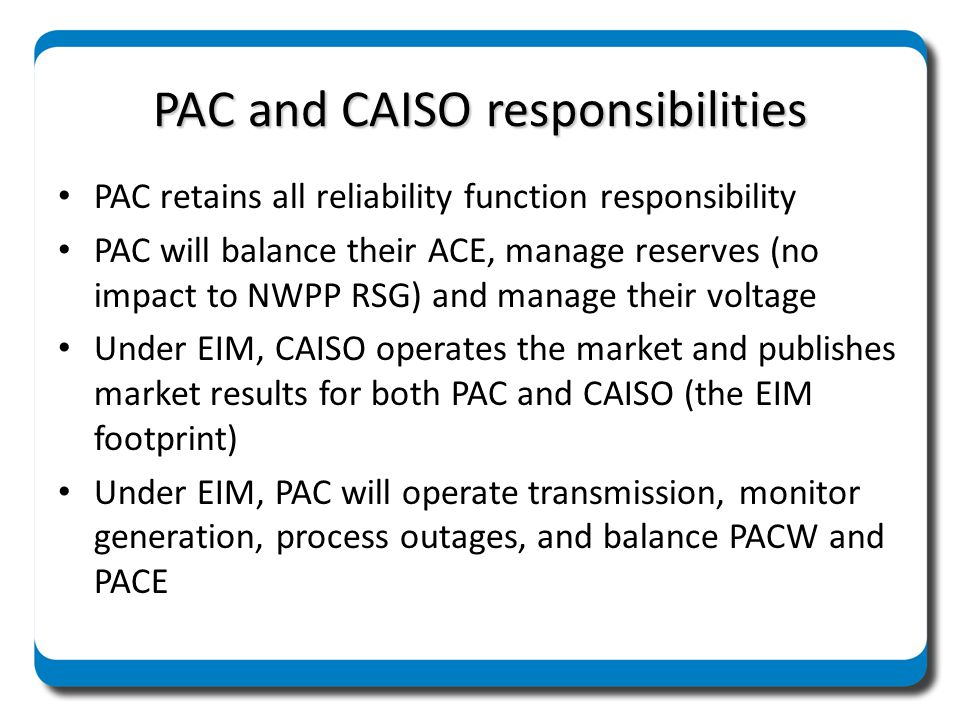 Responsibilities within PAC PAC Tx retains all reliability function responsibility PAC Tx retains all reserve sharing responsibility PAC Merchant continues as balancing agent for the BAAs PAC Merchant continues to utilize its transmission rights to balance load and resources, and instructs CAISO to dispatch resources within specified transmission capacities PAC Merchant bids dispatchable resources to CAISO