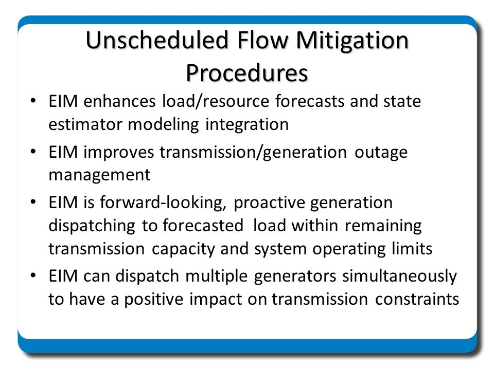 Unscheduled Flow Mitigation Procedures EIM provides reduced area control error deviations (ACE) EIM broadens generation ramping and regulating capacity in conjunction with smaller ramps WebSAS curtails e-Tags for next hour based on current hour actual flows EIM real-time & forward-looking Energy profile on dynamic e-tags for USF mitigation – In hour dispatches will honor USF curtailments