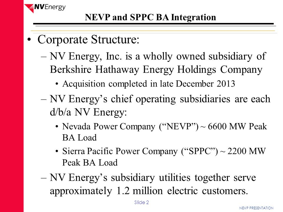 NEVP PRESENTATION NEVP and SPPC BA Integration Corporate Structure: –NV Energy, Inc. is a wholly owned subsidiary of Berkshire Hathaway Energy Holding