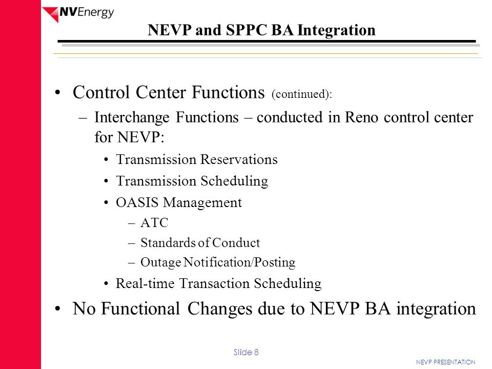 NEVP PRESENTATION NEVP and SPPC BA Integration The CRT noted the following positive aspects that will enhance NEVP's performance as a BA: 1.Improved Voltage Control in the NEVP Balancing Authority 2.Certified Operator control of one Balancing Authority as opposed to two Certified Operators operating separate Balancing Authorities 3.Coordination that was performed with each adjacent BA 4.Request for suggestions from an entity that previously went through a Review prior to starting the project 5.Commitment that NEVP has to its operators and the tools they have to perform their job function 6.Gantt project chart that holds each project manager responsible for completion of their assigned tasks Slide 29