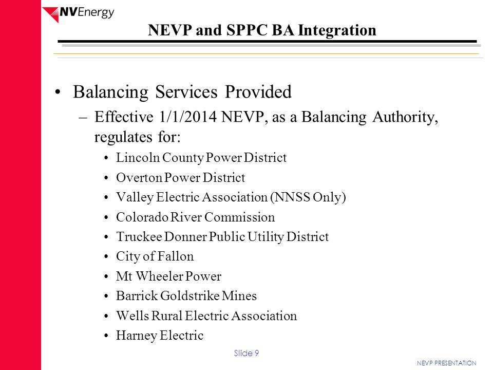 NEVP PRESENTATION NEVP and SPPC BA Integration Balancing Services Provided –Effective 1/1/2014 NEVP, as a Balancing Authority, regulates for: Lincoln