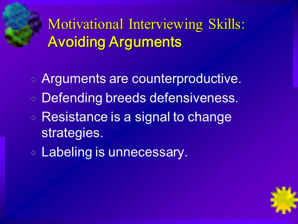 Motivational Interviewing Skills: Avoiding Arguments Arguments are counterproductive.