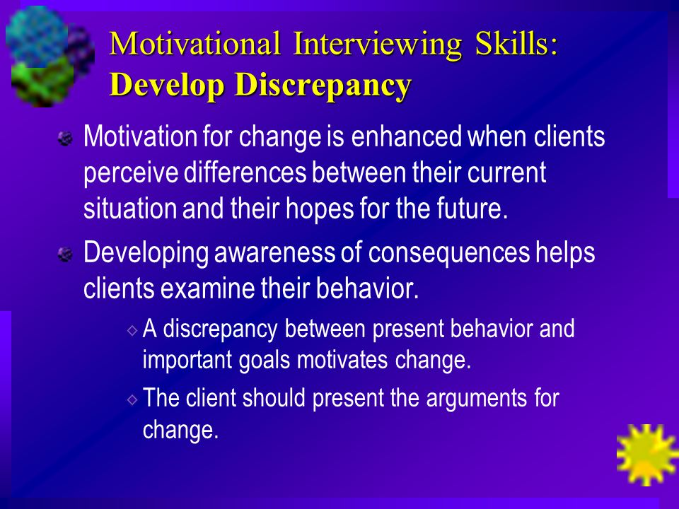 Motivational Interviewing Skills: Develop Discrepancy Motivation for change is enhanced when clients perceive differences between their current situation and their hopes for the future.