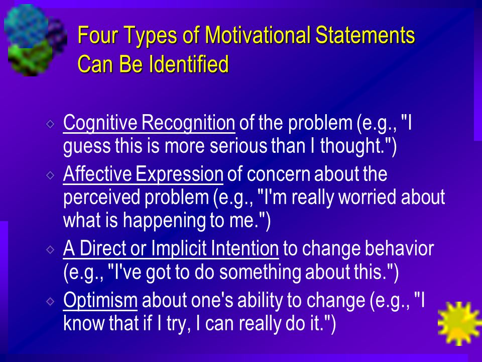 Four Types of Motivational Statements Can Be Identified Cognitive Recognition of the problem (e.g., I guess this is more serious than I thought. ) Affective Expression of concern about the perceived problem (e.g., I m really worried about what is happening to me. ) A Direct or Implicit Intention to change behavior (e.g., I ve got to do something about this. ) Optimism about one s ability to change (e.g., I know that if I try, I can really do it. )