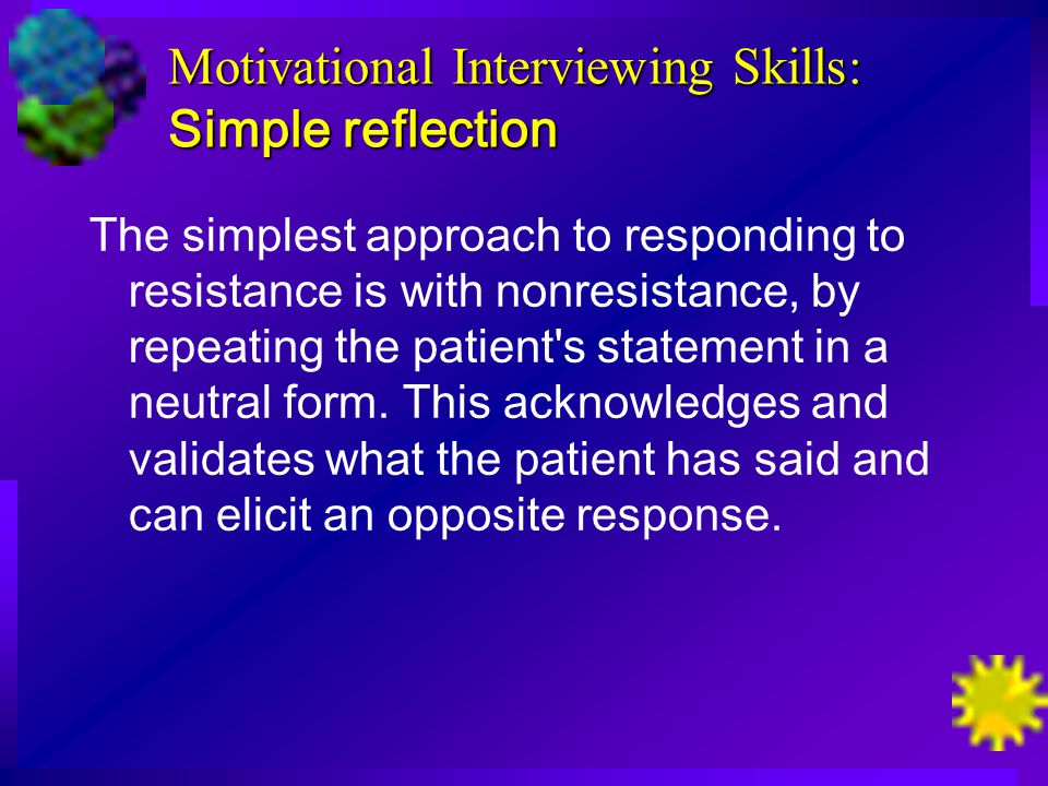 Motivational Interviewing Skills: Simple reflection The simplest approach to responding to resistance is with nonresistance, by repeating the patient s statement in a neutral form.