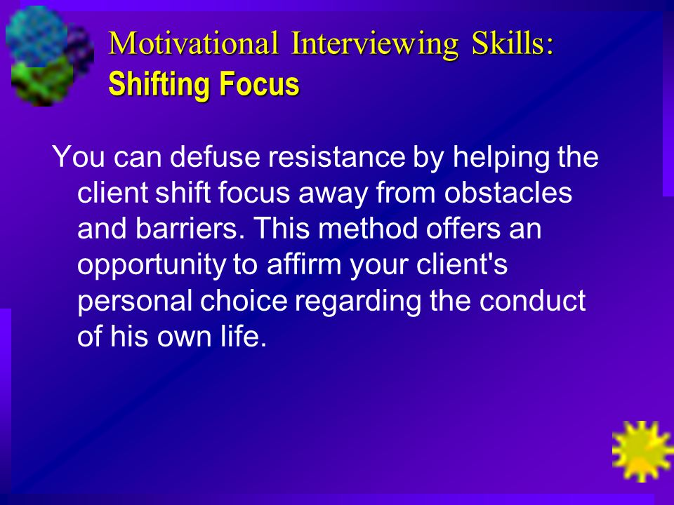 Motivational Interviewing Skills: Shifting Focus You can defuse resistance by helping the client shift focus away from obstacles and barriers.