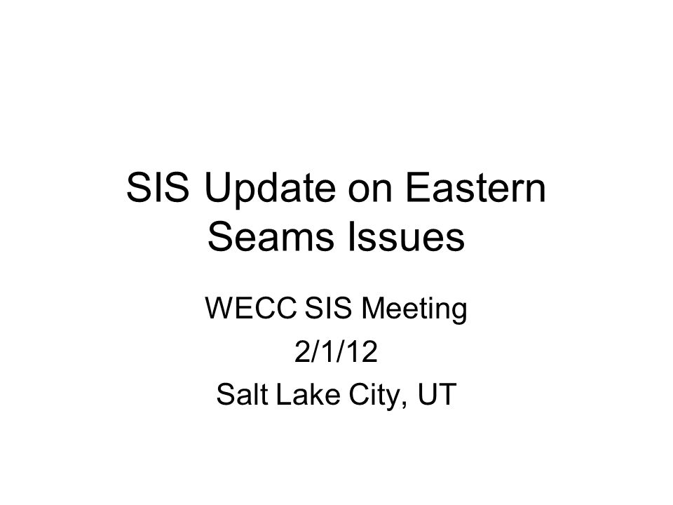 SIS Update on Eastern Seams Issues WECC SIS Meeting 2/1/12 Salt Lake City, UT