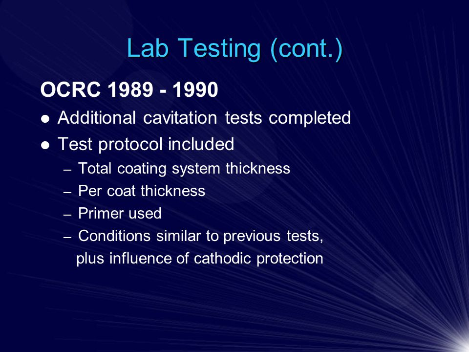 Lab Testing (cont.) OCRC 1989 - 1990 Additional cavitation tests completed Test protocol included – Total coating system thickness – Per coat thickness – Primer used – Conditions similar to previous tests, plus influence of cathodic protection