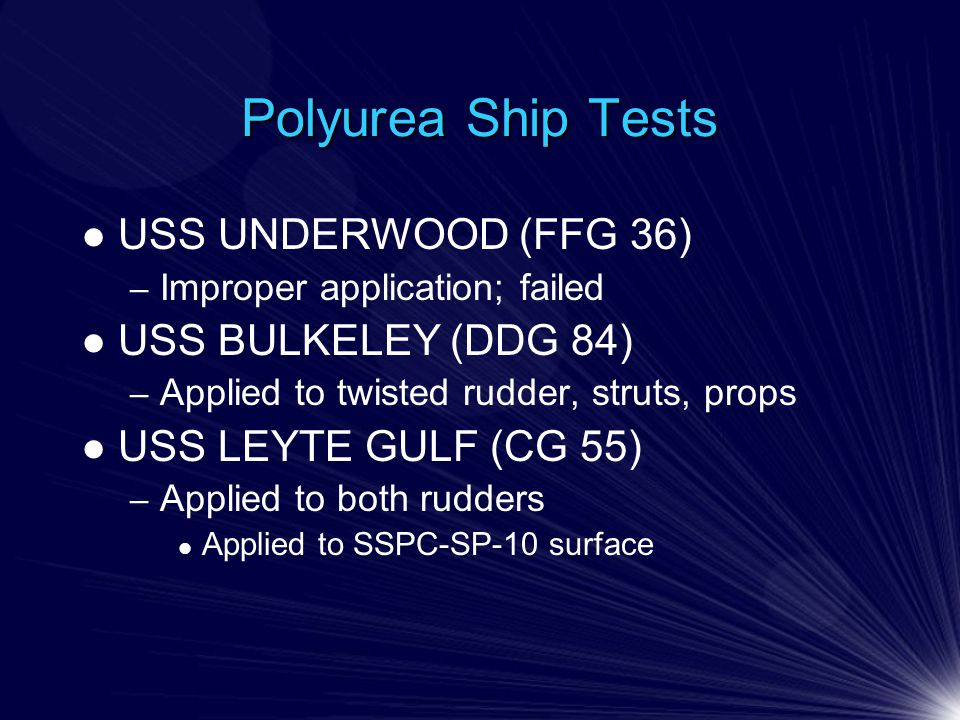Polyurea Ship Tests USS UNDERWOOD (FFG 36) – Improper application; failed USS BULKELEY (DDG 84) – Applied to twisted rudder, struts, props USS LEYTE GULF (CG 55) – Applied to both rudders Applied to SSPC-SP-10 surface