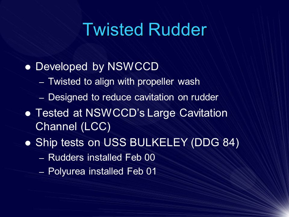 Twisted Rudder Developed by NSWCCD – Twisted to align with propeller wash – Designed to reduce cavitation on rudder Tested at NSWCCD's Large Cavitation Channel (LCC) Ship tests on USS BULKELEY (DDG 84) – Rudders installed Feb 00 – Polyurea installed Feb 01
