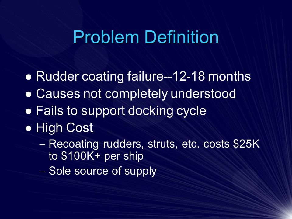 Problem Definition Rudder coating failure--12-18 months Causes not completely understood Fails to support docking cycle High Cost – Recoating rudders, struts, etc.