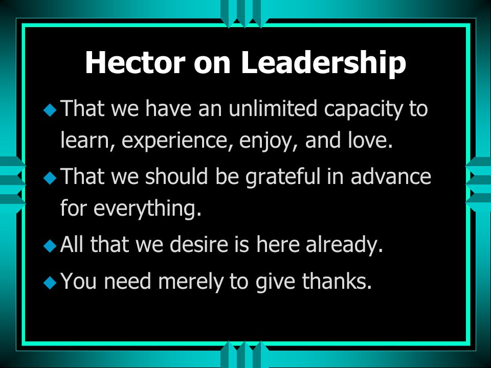 Hector on Leadership u That we have an unlimited capacity to learn, experience, enjoy, and love. u That we should be grateful in advance for everythin