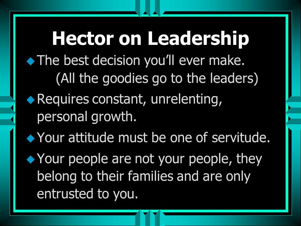 Hector on Leadership u But ultimately I need for God to be certain that when he created me, I understood and acted on the fact that he created me in his image.
