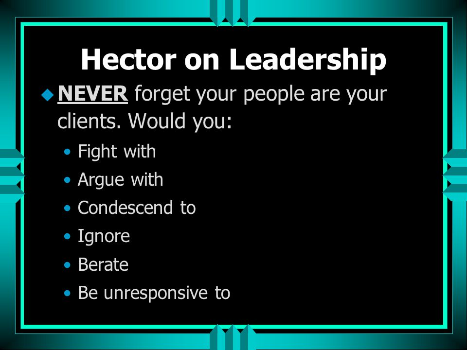 Hector on Leadership u NEVER forget your people are your clients. Would you: Fight with Argue with Condescend to Ignore Berate Be unresponsive to
