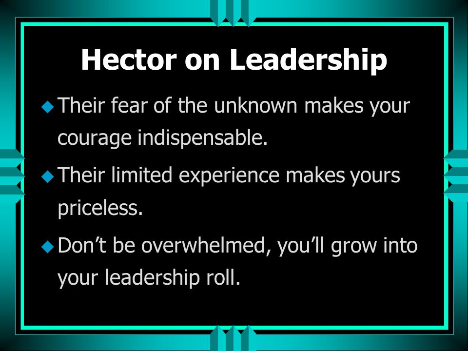 Hector on Leadership u Their fear of the unknown makes your courage indispensable. u Their limited experience makes yours priceless. u Don't be overwh
