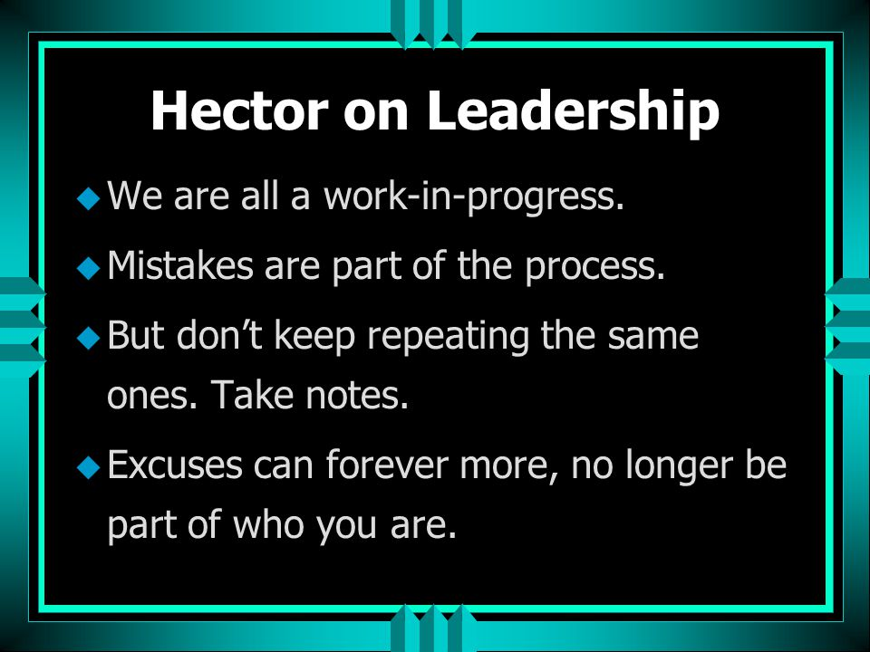Hector on Leadership u We are all a work-in-progress. u Mistakes are part of the process. u But don't keep repeating the same ones. Take notes. u Excu