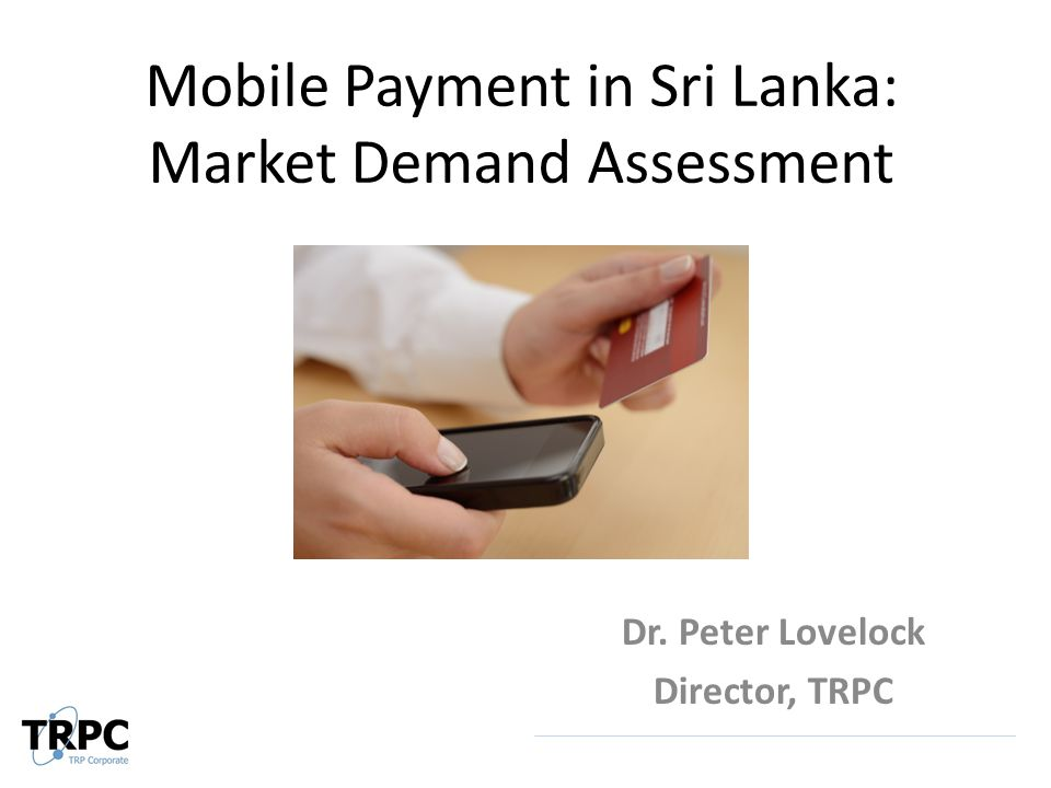 Mobile Payment in Sri Lanka: Market Demand Assessment Dr. Peter Lovelock Director, TRPC