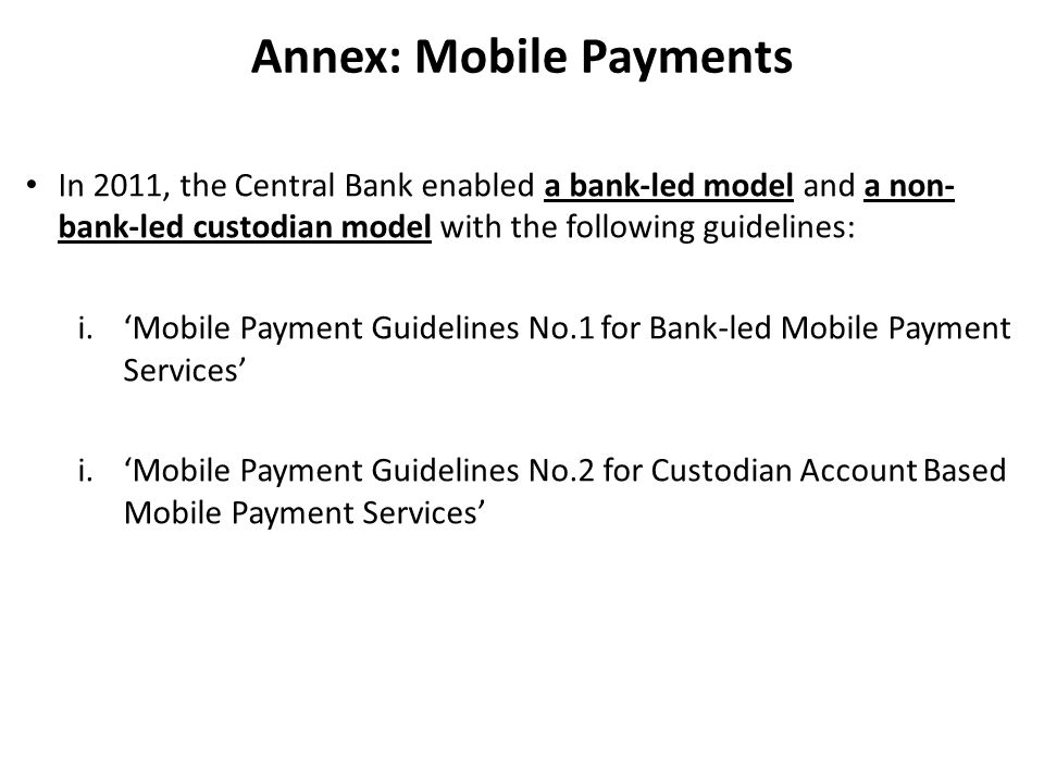 Annex: Mobile Payments In 2011, the Central Bank enabled a bank-led model and a non- bank-led custodian model with the following guidelines: i.'Mobile Payment Guidelines No.1 for Bank-led Mobile Payment Services' i.'Mobile Payment Guidelines No.2 for Custodian Account Based Mobile Payment Services'