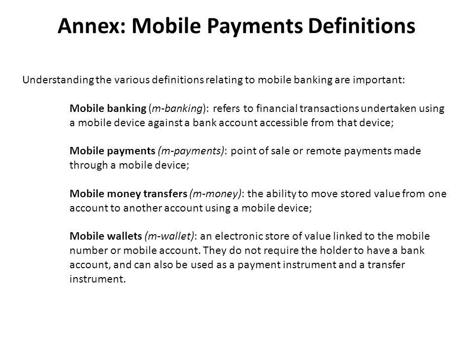 Annex: Mobile Payments Definitions Understanding the various definitions relating to mobile banking are important: Mobile banking (m-banking): refers to financial transactions undertaken using a mobile device against a bank account accessible from that device; Mobile payments (m-payments): point of sale or remote payments made through a mobile device; Mobile money transfers (m-money): the ability to move stored value from one account to another account using a mobile device; Mobile wallets (m-wallet): an electronic store of value linked to the mobile number or mobile account.
