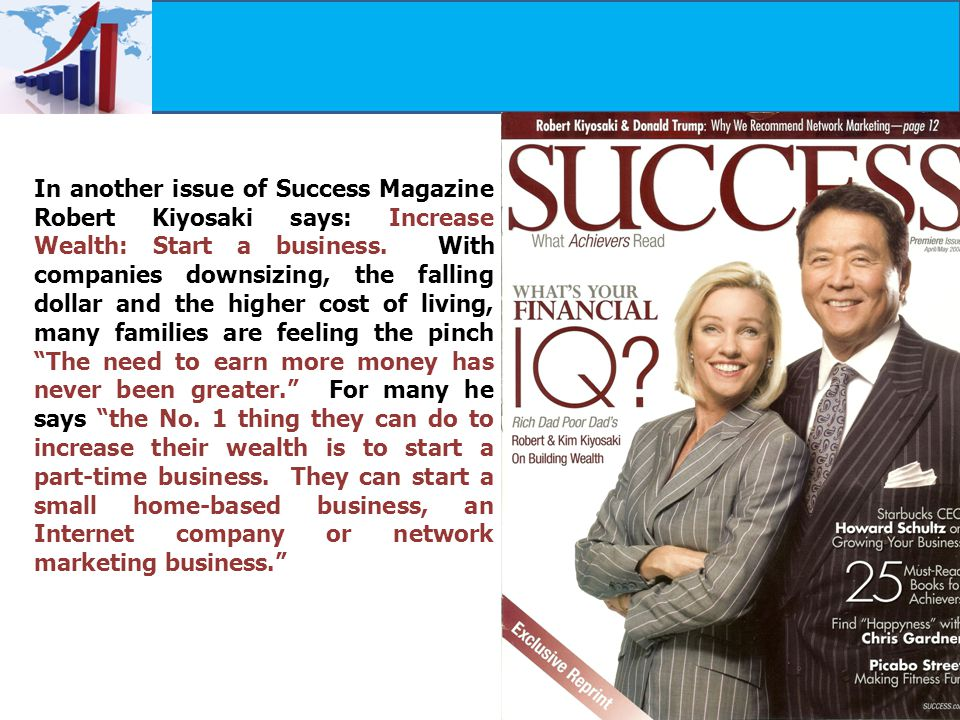 In another issue of Success Magazine Robert Kiyosaki says: Increase Wealth: Start a business.