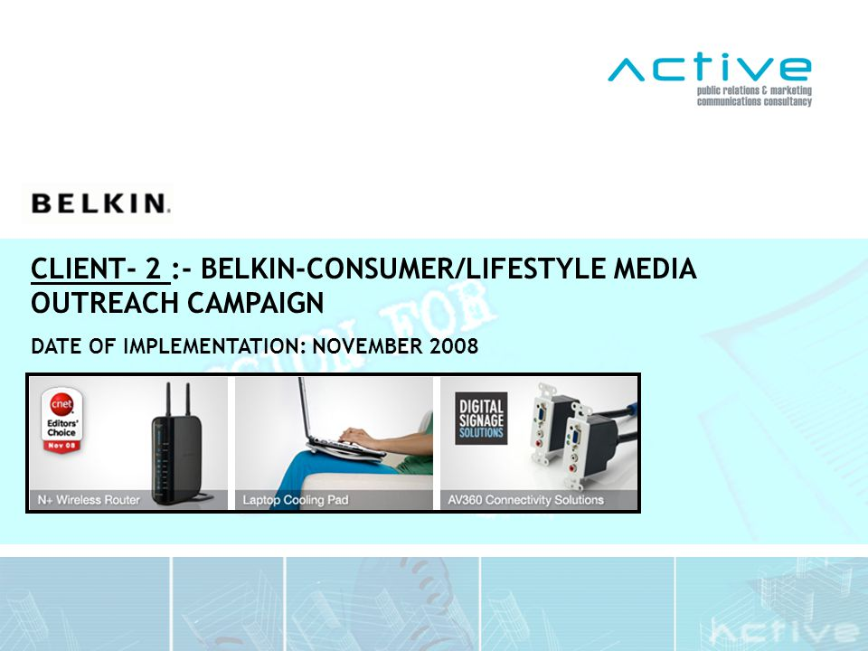 The Communications Objective: To position the Belkin brand and its lifestyle focused product offering within key Consumer/Lifestyle mediums across the region Introduce media to Belkin and educate them on their unique products so that the right message is communicated to the target publics The Communications Challenge: Belkin as a brand was not at top of mind with key journalists and therefore had not received consistent, well positioned exposure with key titles to date