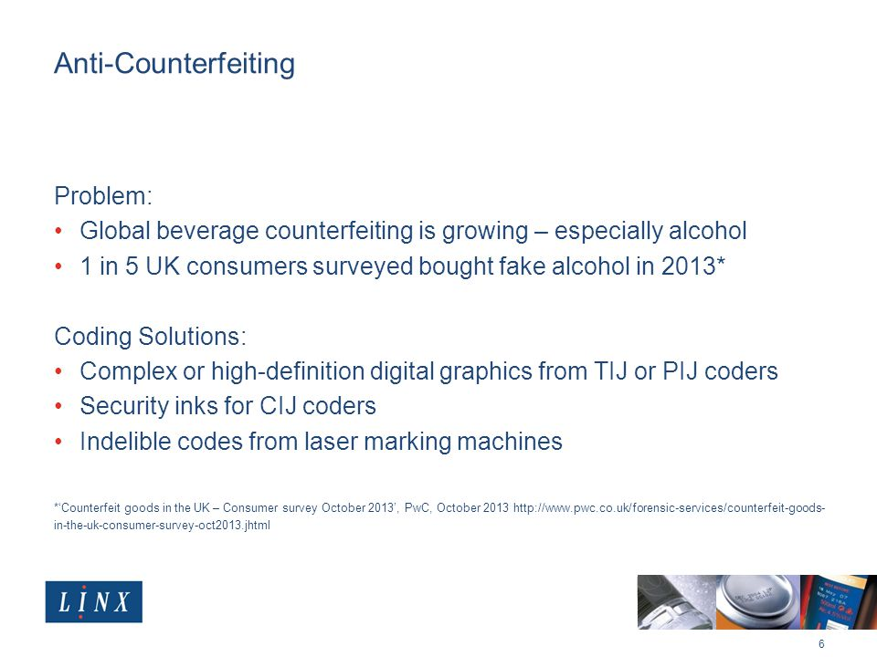Anti-Counterfeiting Problem: Global beverage counterfeiting is growing – especially alcohol 1 in 5 UK consumers surveyed bought fake alcohol in 2013* Coding Solutions: Complex or high-definition digital graphics from TIJ or PIJ coders Security inks for CIJ coders Indelible codes from laser marking machines *'Counterfeit goods in the UK – Consumer survey October 2013', PwC, October in-the-uk-consumer-survey-oct2013.jhtml 6
