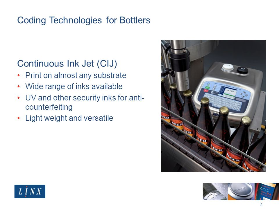 Coding Technologies for Bottlers Continuous Ink Jet (CIJ) Print on almost any substrate Wide range of inks available UV and other security inks for anti- counterfeiting Light weight and versatile 8