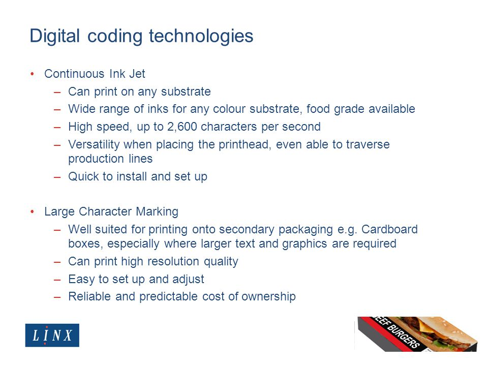 Digital coding technologies Continuous Ink Jet –Can print on any substrate –Wide range of inks for any colour substrate, food grade available –High sp