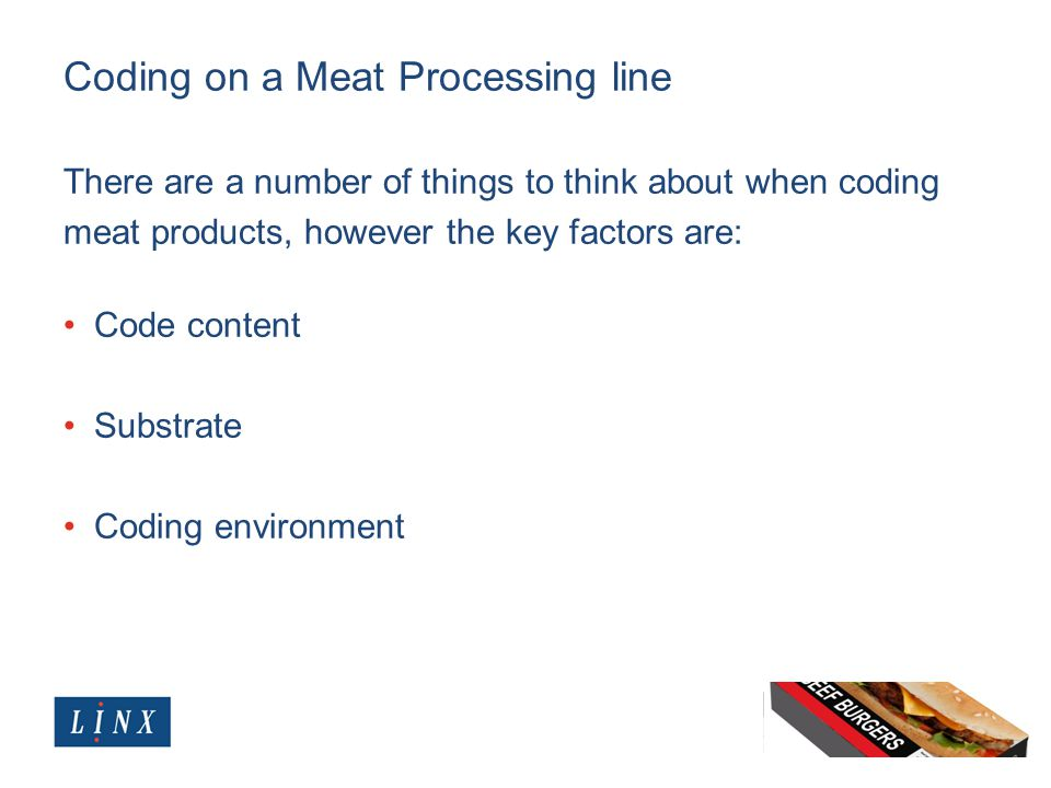 Coding on a Meat Processing line There are a number of things to think about when coding meat products, however the key factors are: Code content Subs