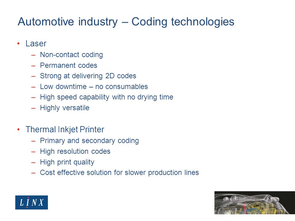 Automotive industry – Coding technologies Laser –Non-contact coding –Permanent codes –Strong at delivering 2D codes –Low downtime – no consumables –High speed capability with no drying time –Highly versatile Thermal Inkjet Printer –Primary and secondary coding –High resolution codes –High print quality –Cost effective solution for slower production lines