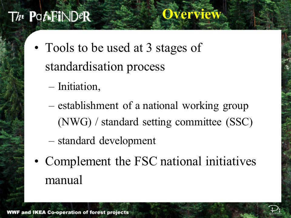 Overview Tools to be used at 3 stages of standardisation process –Initiation, –establishment of a national working group (NWG) / standard setting committee (SSC) –standard development Complement the FSC national initiatives manual