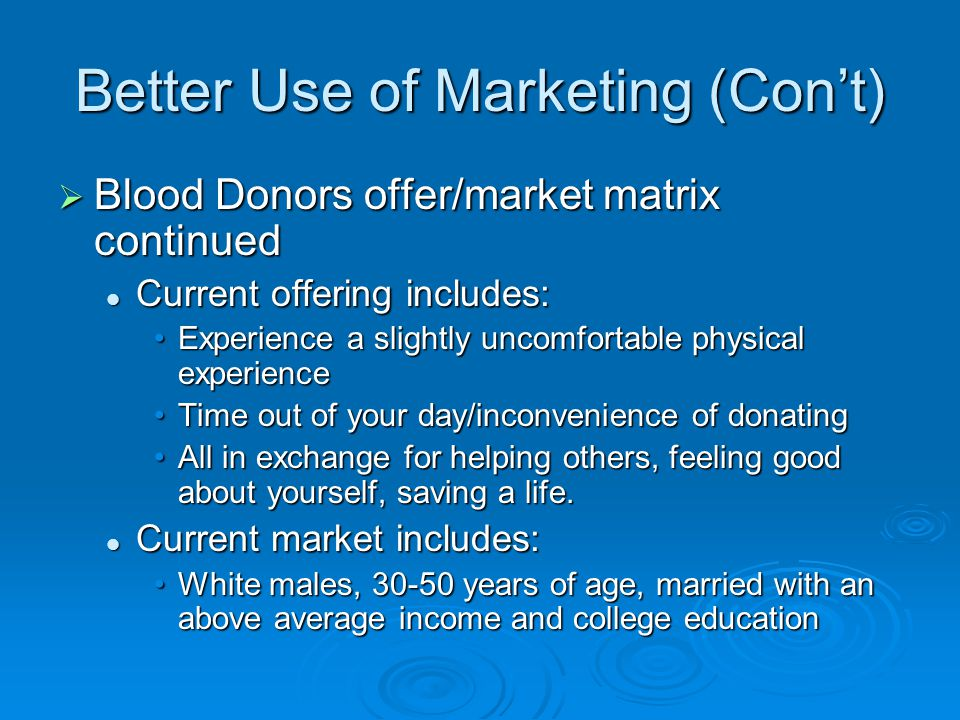 Better Use of Marketing (Con't)  Blood Donors offer/market matrix continued Current offering includes: Current offering includes: Experience a slight