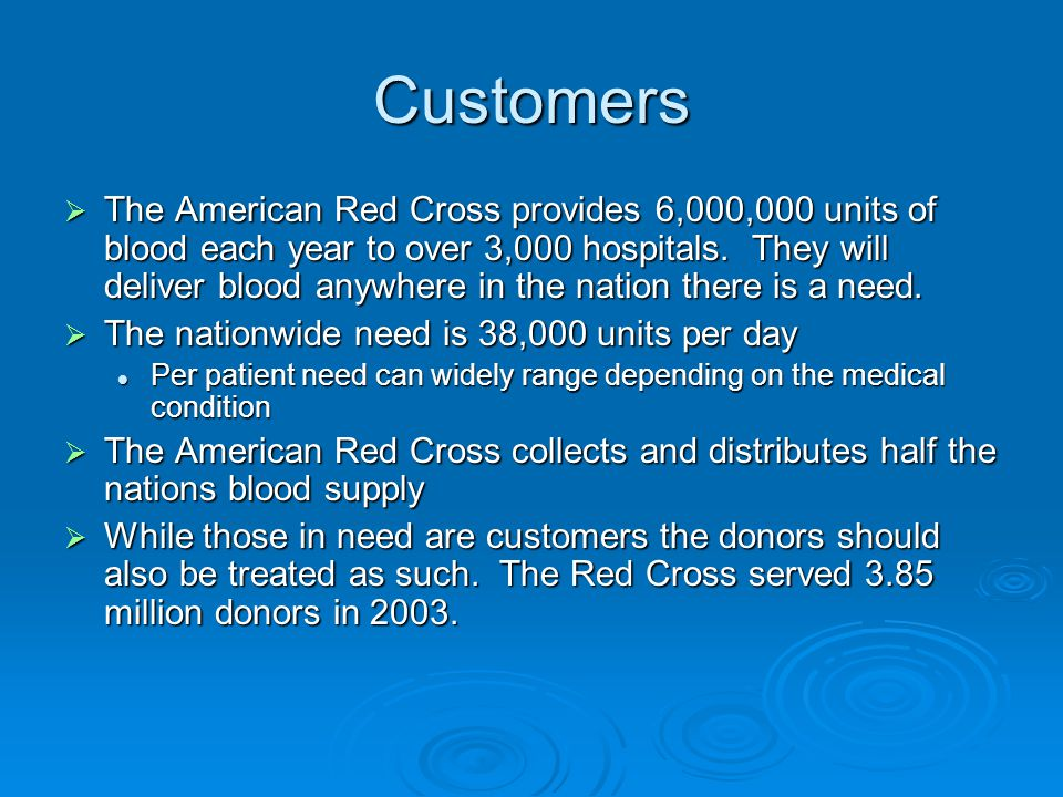 Customers  The American Red Cross provides 6,000,000 units of blood each year to over 3,000 hospitals. They will deliver blood anywhere in the nation