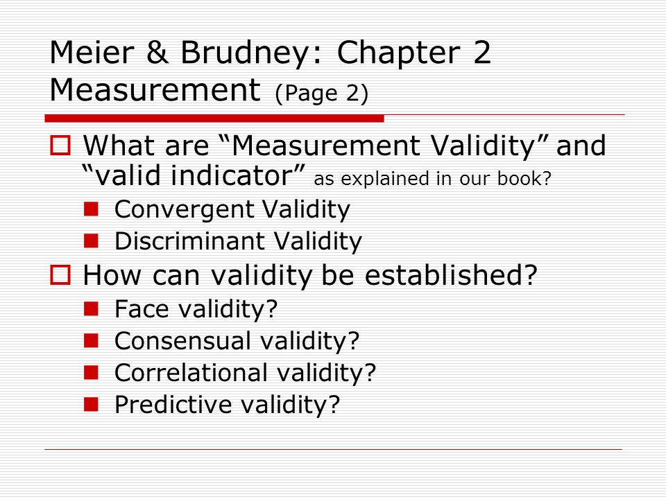 Meier & Brudney: Chapter 2 Measurement (Page 2)  What are Measurement Validity and valid indicator as explained in our book.