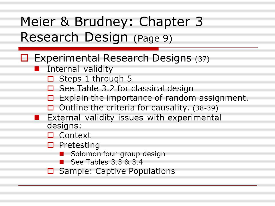 Meier & Brudney: Chapter 3 Research Design (Page 9)  Experimental Research Designs (37) Internal validity  Steps 1 through 5  See Table 3.2 for classical design  Explain the importance of random assignment.