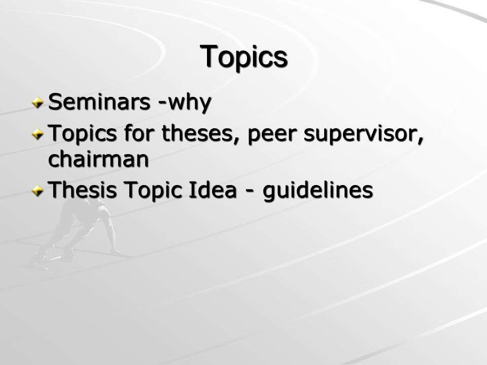 Topics Seminars -why Topics for theses, peer supervisor, chairman Thesis Topic Idea - guidelines