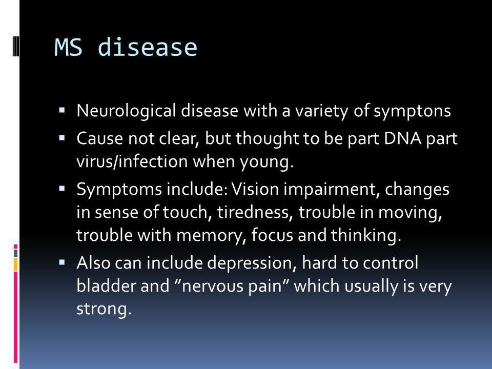 MS disease  Neurological disease with a variety of symptons  Cause not clear, but thought to be part DNA part virus/infection when young.