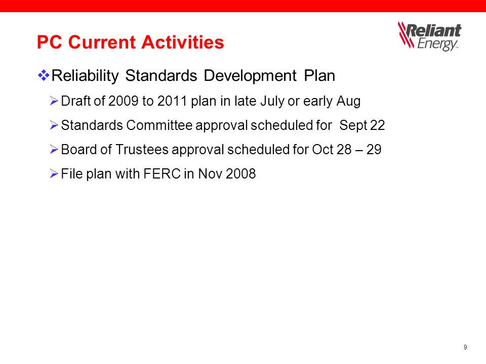 9 PC Current Activities  Reliability Standards Development Plan  Draft of 2009 to 2011 plan in late July or early Aug  Standards Committee approval scheduled for Sept 22  Board of Trustees approval scheduled for Oct 28 – 29  File plan with FERC in Nov 2008